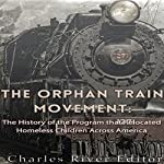 The Orphan Train Movement: The History of the Program that Relocated Homeless Children Across America |  Charles River Editors