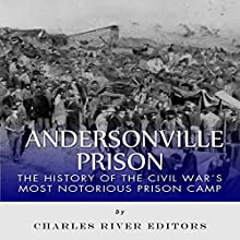 Andersonville Prison: The History of the Civil War's Most Notorious Prison Camp (       UNABRIDGED) by Charles River Editors Narrated by Dave Wright