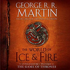 The World of Ice & Fire: The Untold History of Westeros and the Game of Thrones | [George R. R. Martin, Elio Garcia, Linda Antonsson]