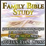 Family Bible Study: Your Most Powerful Morning Prayers in 8 Minutes Through Faith in God and Christian Prayer | Adrian Ryan Lyons