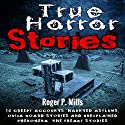 True Horror Stories: 14 Creepy Accounts: Haunted Asylums, Ouija Board Stories and Unexplained Phenomena Audiobook by Roger P. Mills Narrated by Gene Blake