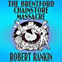 The Brentford Chainstore Massacre: Brentford Trilogy, Book 5 (       UNABRIDGED) by Robert Rankin Narrated by Robert Rankin