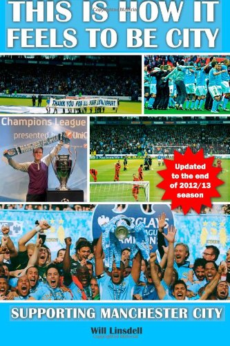 This is How it Feels to be City. Supporting Manchester City: Updated for 2012/2013 Season