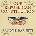Our Republican Constitution: Securing the Liberty and Sovereignty of We the People Audiobook by Randy E. Barnett Narrated by Barry Abrams