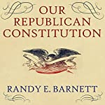 Our Republican Constitution: Securing the Liberty and Sovereignty of We the People | Randy E. Barnett