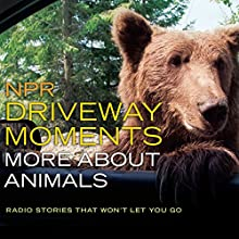 NPR Driveway Moments: More About Animals: Radio Stories That Won't Let You Go  by National Public Radio Narrated by Christopher Joyce