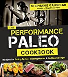 The Performance Paleo Cookbook: Recipes for Eating Better, Training Harder & Getting Stronger
