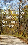 img - for How to Live Off-Grid With Limited Finances- A Beginner's Primer book / textbook / text book