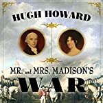 Mr and Mrs Madison's War: America's First Couple and the Second War of Independence | Hugh Howard
