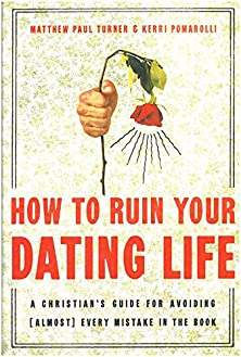 How to Ruin Your Dating Life, A Christian's Guide for Avoiding [Almost] Every Mistake in the Book