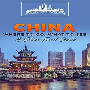 China: Where to Go, What to See: A China Travel Guide Hörbuch von  Worldwide Travellers Gesprochen von: Paul Gewuerz