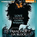 Love in the Time of Global Warming Audiobook by Francesca Lia Block Narrated by Julia Whelan