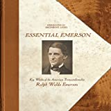 Emerson: Essential Emerson - Key Works of the American Transcendentalist Ralph Waldo Emerson