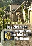 Das Ziel nicht vergessen, den Mut nicht verlieren!: Ein Pilgertagebuch. In 95 Etappen von Remagen nach Santiago de Compostela
