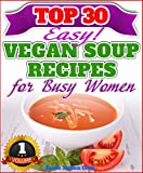 Vegan Weight Loss: Top 30 Easy Vegan Soup Recipes For Busy Women (Vegan Weight Loss Book 1)