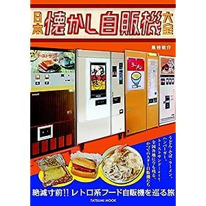 日本懐かし自販機大全|魚谷祐介|絶滅寸前!!レトロ系フード自販機を巡る旅、うどん・そば・ラーメン、ハンバーガー、トーストサンド…etc.全国各地に今も残る、かつてのスター自販機たち