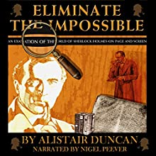 Eliminate the Impossible: An Examination of the World of Sherlock Holmes on Page and Screen Audiobook by Alistair Duncan Narrated by Nigel Peever