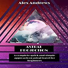 Astral Projection: A Complete Quick and Simple Approach on Astral Travel for Beginners. (       UNABRIDGED) by Alex Andrews Narrated by Mike Tanner