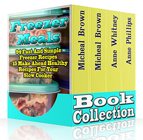 Freezer Meals Book Collection: 94 Fast And Simple Freezer Recipes + 15 Make Ahead Healthy Recipes For Your Slow Cooker: (Freezer Meals For The Slow Cooker, ... freezer recipes, slow cooker cookbook) by Michael Brown, Anne Whitney, Anne Phillips