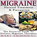 Migraine: Natural Treatment and Prevention: The Essential Guide to Holistic Migraine Therapies: Natural Wellness Featuring Holistic, Herbal and Plant-Based Therapies, Book 3 Audiobook by Mary Thibodeau Narrated by Jeanine Soucie