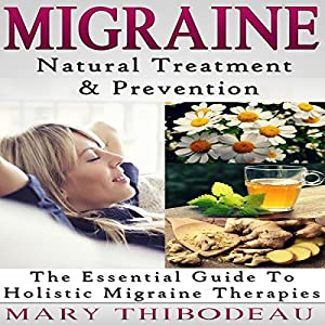 Migraine: Natural Treatment and Prevention: The Essential Guide to Holistic Migraine Therapies Audiobook