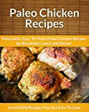 Paleo Chicken Recipes: Delectable, Easy-To-Make Paleo Chicken Recipes for Breakfast, Lunch and Dinner (The Easy Recipe)