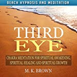 Third Eye: Chakra Meditation for Spiritual Awakening, Spiritual Healing and Spiritual Growth via Beach Hypnosis and Meditation | M. K. Brown