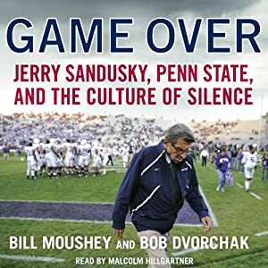 Game Over: Jerry Sandusky, Penn State, and the Culture of Silence | [Bill Moushey, Robert Dvorchak]