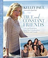 True and Constant Friends: Love and Inspiration from Our Grandmothers, Mothers, and Friends