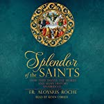 The Splendor of the Saints: Why They Dazzle the World and Shape History | Aloysius Roche
