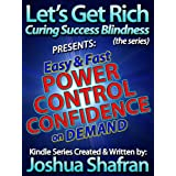 """Easy & Fast Power, Control, & Confidence On Demand: Simple Secrets to Take Your Life Back! (Book #3 in the """"Let's Get Rich: Curing Success Blindness"""" series) ~ Joshua Shafran"""