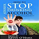 How to Stop Drinking Alcohol: A Simple Path from Alcohol Misery to Alcohol Mastery (       UNABRIDGED) by Kevin O'Hara Narrated by Kevin O'Hara