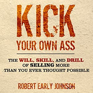 Kick Your Own Ass: The Will, Skill, and Drill of Selling More Than You Ever Thought Possible | [Robert Johnson]