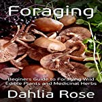 Foraging: Beginners Guide to Foraging Wild Edible Plants and Medicinal Herbs | Dahlia Rose