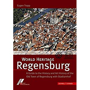 World Heritage Regensburg: A Guide to the History and Art History of the Old Town of Regensburg with Stadtamhof