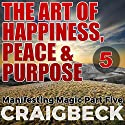 The Art of Happiness, Peace & Purpose: Manifesting Magic, Part 5 Audiobook by Craig Beck Narrated by Craig Beck