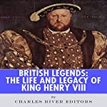 British Legends: The Life and Legacy of King Henry VIII   Charles River Editors