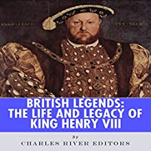 British Legends: The Life and Legacy of King Henry VIII (       UNABRIDGED) by Charles River Editors Narrated by Michael Gilboe