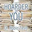 The Hoarder in You: How to Live a Happier, Healthier, Uncluttered Life (       UNABRIDGED) by Dr. Robin Zasio Narrated by Cassandra Campbell