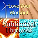 Love Your Workout with Subliminal Affirmations: Enjoy Exercising & Tips for Working Out, Solfeggio Tones, Binaural Beats, Self Help Meditation Hypnosis Speech by Subliminal Hypnosis Narrated by Joel Thielke