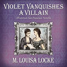 Violet Vanquishes a Villain: A Victorian San Francisco Novella Audiobook by M. Louisa Locke Narrated by Alexandra Haag