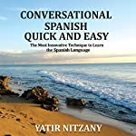 Conversational Spanish Quick and Easy: The Most Innovative and Revolutionary Technique to Learn the Spanish Language. For Beginners, Intermediate, and Advanced Speakers | Yatir Nitzany