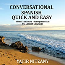 Conversational Spanish Quick and Easy: The Most Innovative and Revolutionary Technique to Learn the Spanish Language Audiobook by Yatir Nitzany Narrated by Claudia R. Barrett