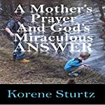 A Mother's Prayer and God's Miraculous Answer | Korene Sturtz