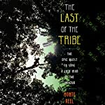 The Last of the Tribe: The Epic Quest to Save a Lone Man in the Amazon | Monte Reel