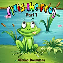 Elvis the Frog: Part 1 (       UNABRIDGED) by Michael Donaldson Narrated by Michael Donaldson