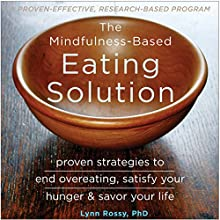 The Mindfulness-Based Eating Solution: Proven Strategies to End Overeating, Satisfy Your Hunger, and Savor Your Life Audiobook by Lynn Rossy PhD Narrated by Melinda Wade