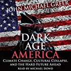 Dark Age America: Climate Change, Cultural Collapse, and the Hard Future Ahead Hörbuch von John Michael Greer Gesprochen von: Michael Dowd