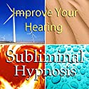 Improve Your Hearing Subliminal Affirmations: Loss of Hearing & Tinnitus, Solfeggio Tones, Binaural Beats, Self Help Meditation Hypnosis Speech by Subliminal Hypnosis Narrated by Joel Thielke