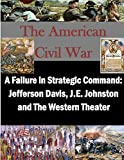 img - for A Failure in Strategic Command: Jefferson Davis, J.E. Johnston and The Western Theater (The American Civil War) book / textbook / text book